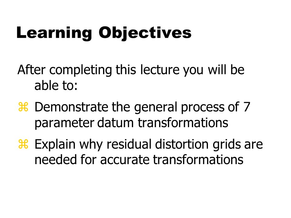 Learning Objectives After completing this lecture you will be able to: zDemonstrate the general process of 7 parameter datum transformations zExplain why residual distortion grids are needed for accurate transformations