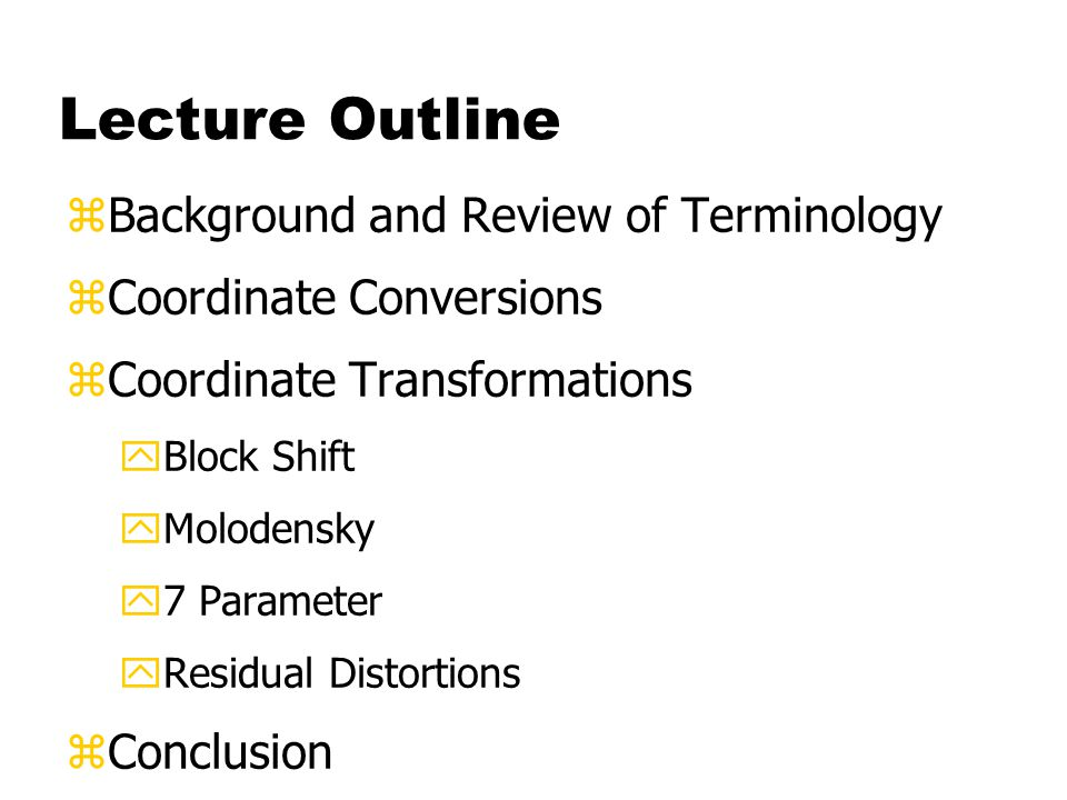 Lecture Outline zBackground and Review of Terminology zCoordinate Conversions zCoordinate Transformations yBlock Shift yMolodensky y7 Parameter yResidual Distortions zConclusion
