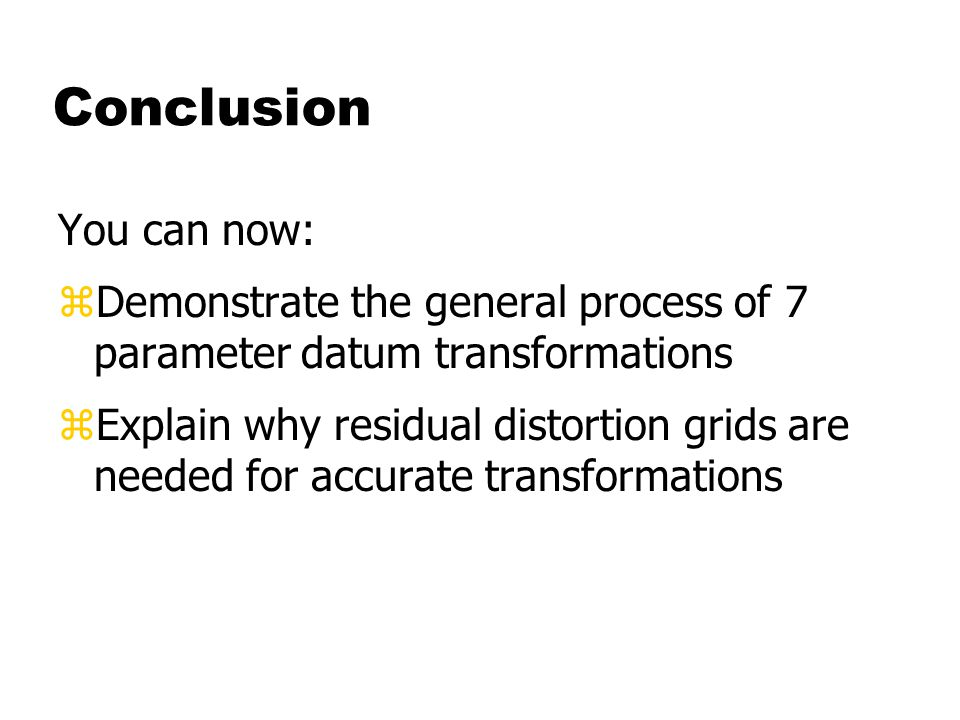 Conclusion You can now: zDemonstrate the general process of 7 parameter datum transformations zExplain why residual distortion grids are needed for accurate transformations