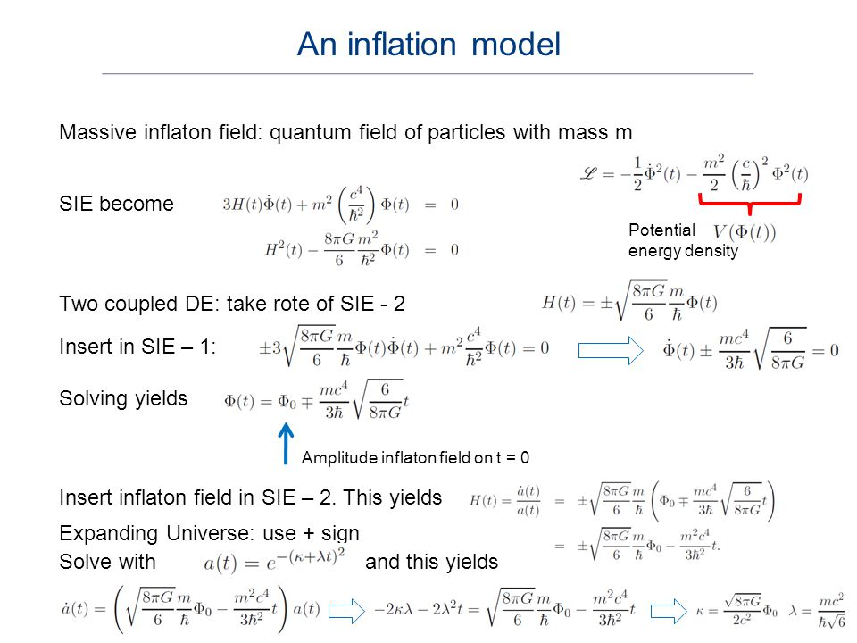 As solutions we find Interpretation: inflaton field decays in time Inflation parameter When one parameter is small, the other is too Scale factor obeys Inserting the inflaton field in the expression for the inflation parameter yields Inflation continuous to this time, and stops at Inflation occurs.