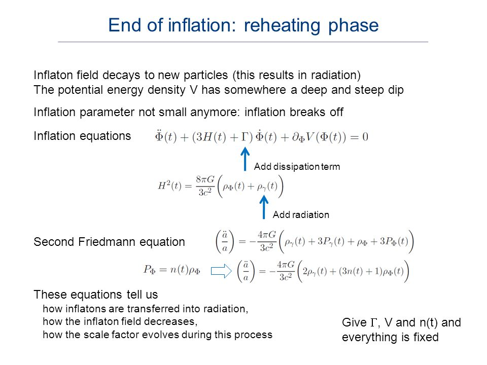 Eliminate the inflaton field One has Insert in Also use Give , V and n(t) and all is fixed Differentiate FV – 1 and use FV – 2 to eliminate Re-heating equations are three coupled differential equations After inflation the Universe is dominated by radiation (and we can employ relativistic cosmology to describe the evolution) Re-heating equations