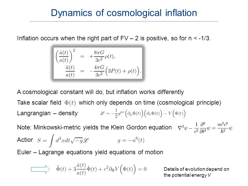 Energy – momentum tensor (T + V) for Lagrangian density (T – V) Insert Lagrangian and metric, and compare with T for Friedmann fluid During inflation: the inflaton – field is dominant Inflation equations: Kinetic energy density of the scalar field Potential energy density of the scalar field Total energy density of the scalar field Cosmology: choose potential energy density and determine scale factor a(t) and inflaton field Dynamics of cosmological inflation