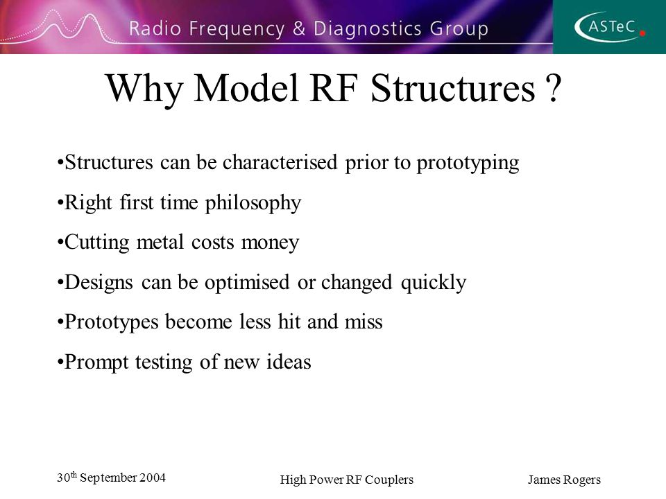 30 th September 2004 High Power RF Couplers James Rogers Types of code Finite Element (Frequency domain solver, HFFS) Finite Difference (Time domain solver, Magic, MAFIA) Finite Integration Technique (FIT, Microwave Studio)
