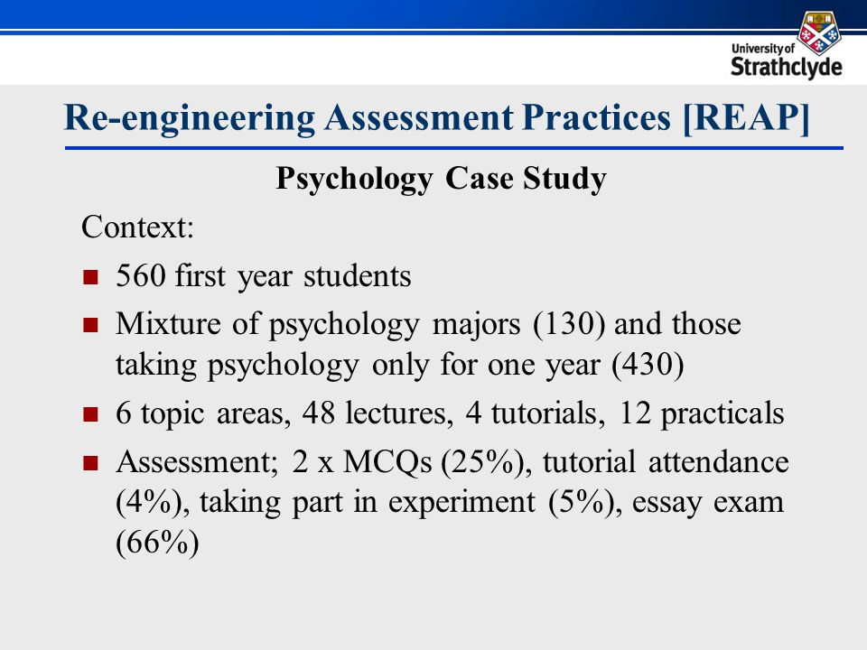 Psychology Case Study Problems identified with the course: Students got no practice in writing skills but required in the exam No feedback except on MCQs (percent correct) Didn't want to increase staff workload Wanted to improve overall exam marks And standard of entrant to second year