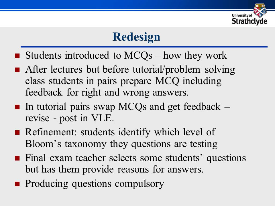 Benefits of Redesign Students develop questioning skills Creating feedback develops writing skills and critical thinking – giving reasons for correct and wrong answers - deep learning Sharing in class encourages peer feedback Identifying Blooms level leads to further reflection Use in final exam encourages class to share work
