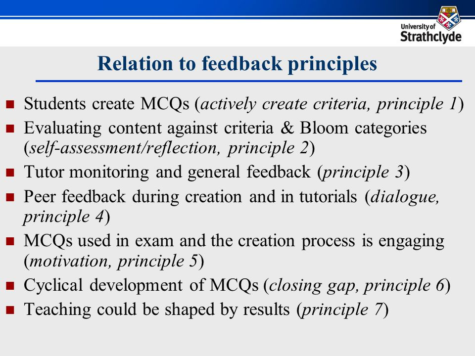 Gibbs & Simpson's four assessment conditions Writing MCQs as preparation for tutorials (capture sufficient study time, condition 1) Task could be a regular requirement and built into tutorials (are spread out evenly, condition 2) MCQs could move to deeper levels matching Blooms taxonomy (productive/ deep learning, condition 3) The goals are clear and there is progressive increase in challenge (communicates clear and high expectations, condition 4)