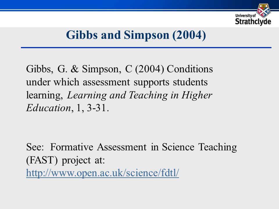 Gibbs and Simpson (2004) Assessment tasks [Conditions 1-4] 1.Capture enough study time (in and out of class) 2.Are spread out evenly across timeline of study 3.Lead to productive activity (deep vs surface) 4.Communicate clear and high expectations