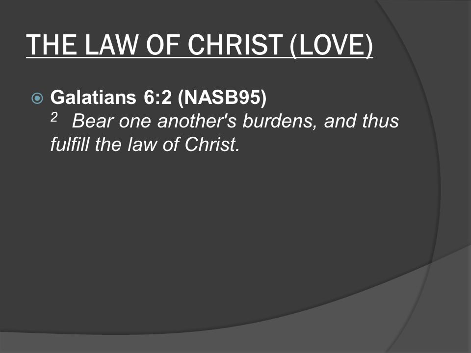 THE LAW OF CHRIST (LOVE)  1 Corinthians 9:21 (NASB95) 21 to those who are without law, as without law, though not being without the law of God but under the law of Christ, that I might win those who are without law.