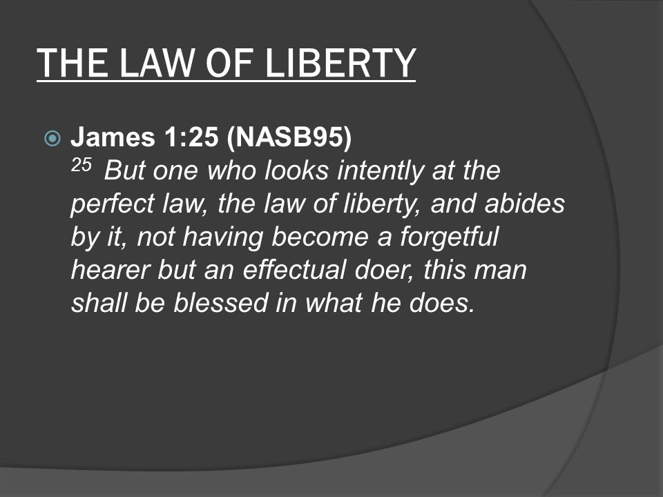 THE LAW OF LIBERTY  James 2:12 (NASB95) 12 So speak and so act, as those who are to be judged by the law of liberty.