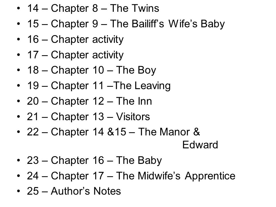 13 – Chapter 8 – The Twins 14 – Chapter 9 – The Bailiff's Wife's Baby 15 – Review Summary 16 – Chapter 10 – The Boy 17 – Chapter activity 18 – Chapter activity 19 – Chapter 11 –The Leaving 20 – Chapter 12 – The Inn 21 – Chapter 13 – Visitors 22 – Chapter 14 &15 – The Manor & Edward 23 – Chapter 16 – The Baby 24 – Chapter 17 – The Midwife's Apprentice 25 – Author's Notes