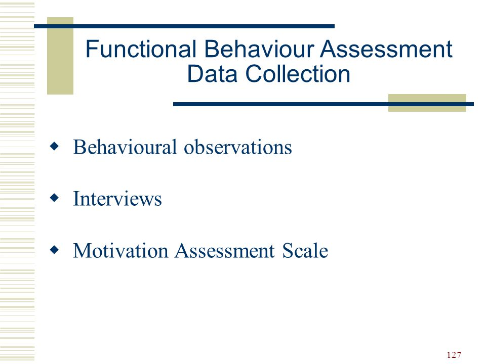 128 Time: Setting: Social situation: AntecedentsBehaviourConsequences ABC Observation