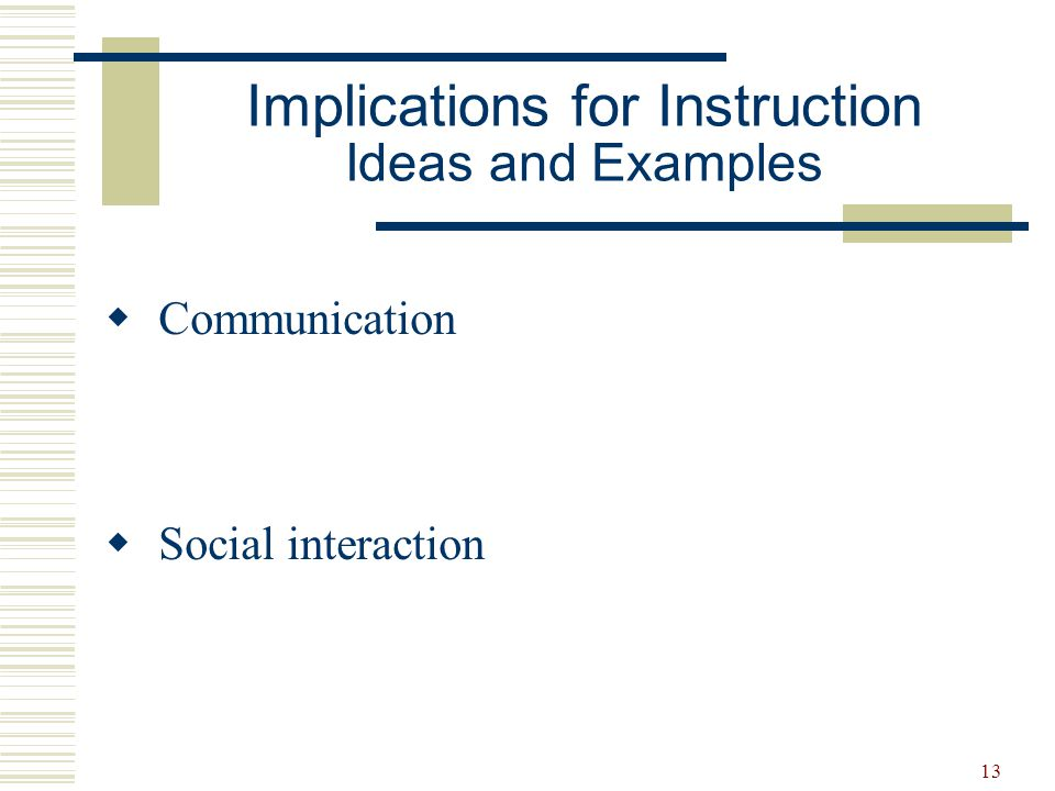 14 Implications for Instruction Ideas and Examples Communication Instruction based on assessment results Instruction should emphasize:  paying attention  imitating  comprehending words and instruction  using language for social reasons  developing functional communication