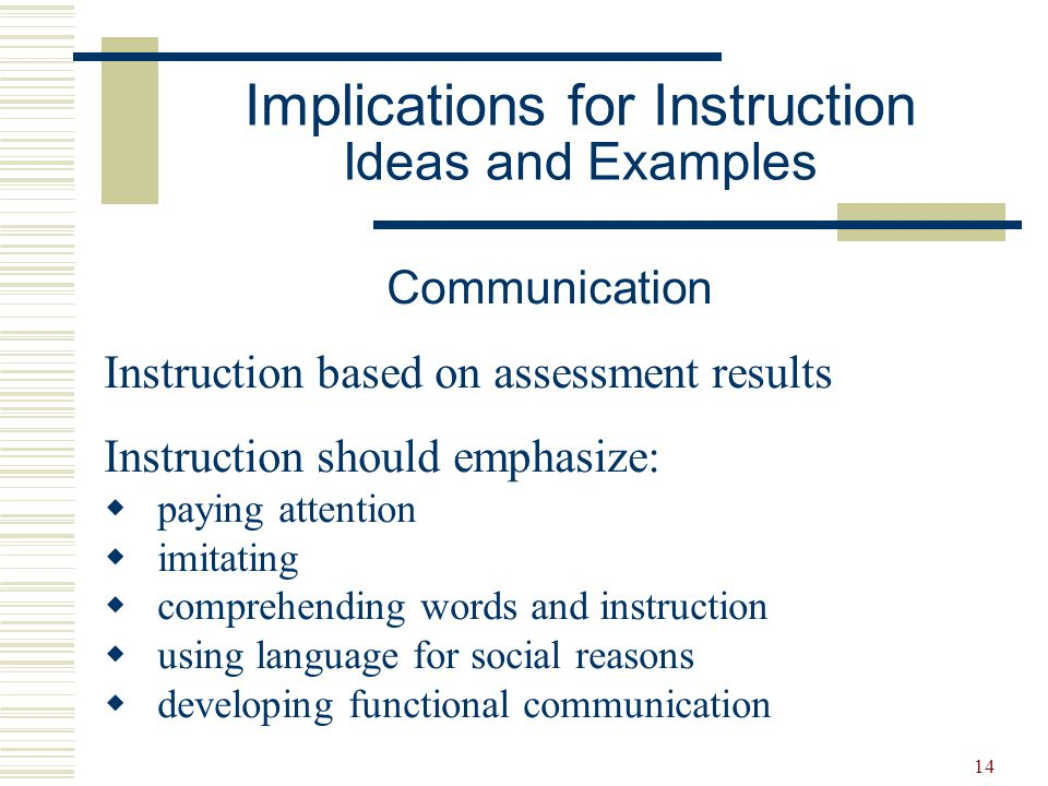 15 Implications for Instruction Ideas and Examples Social Interaction Social Skill Development  Tolerating others in own space  Imitating the actions/vocalizations of others  Engaging in parallel activities  Taking turns  Using eye contact  Explicitly teach theory of mind concepts