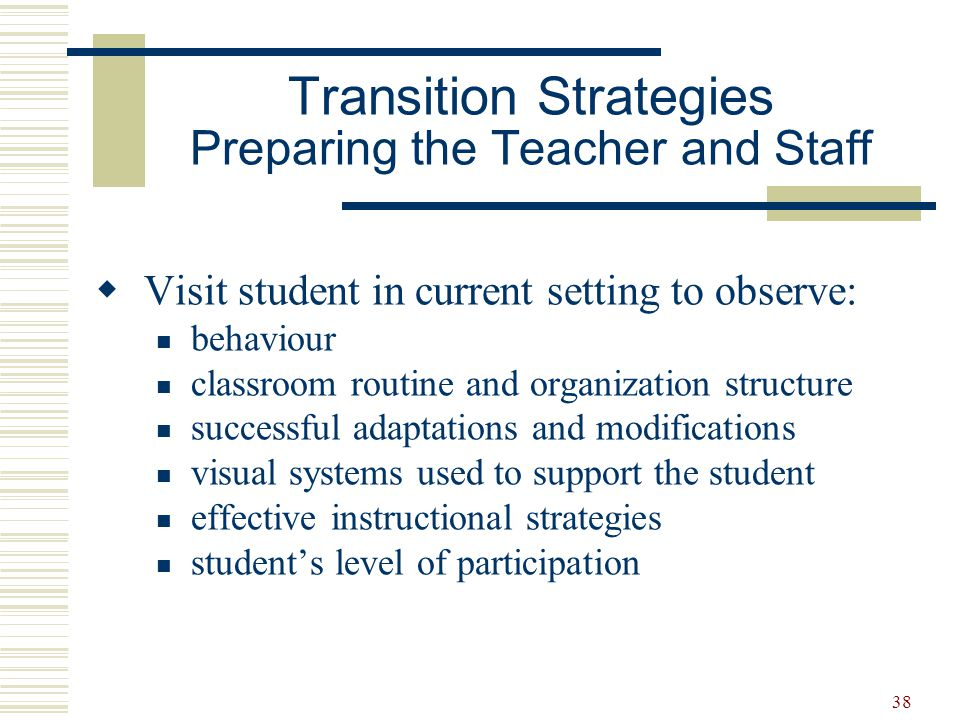 39  Meet with sending staff to exchange information about: effective ways to motivate student student's likes and dislikes sensory-related issues effective behaviour management strategies and/or Behaviour Support Plan relevant health issues  Meet with parents Transition Strategies Preparing the Teacher and Staff
