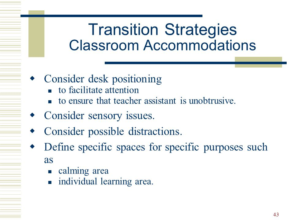 44  Provide an in-school mentor  Organizational support  Modified academic demands  Allow more time for cognitive processing  Homework support and modification  Accommodate for sensory needs  Identify safe, calming area for student Transition Strategies – Junior and Senior High Accommodations