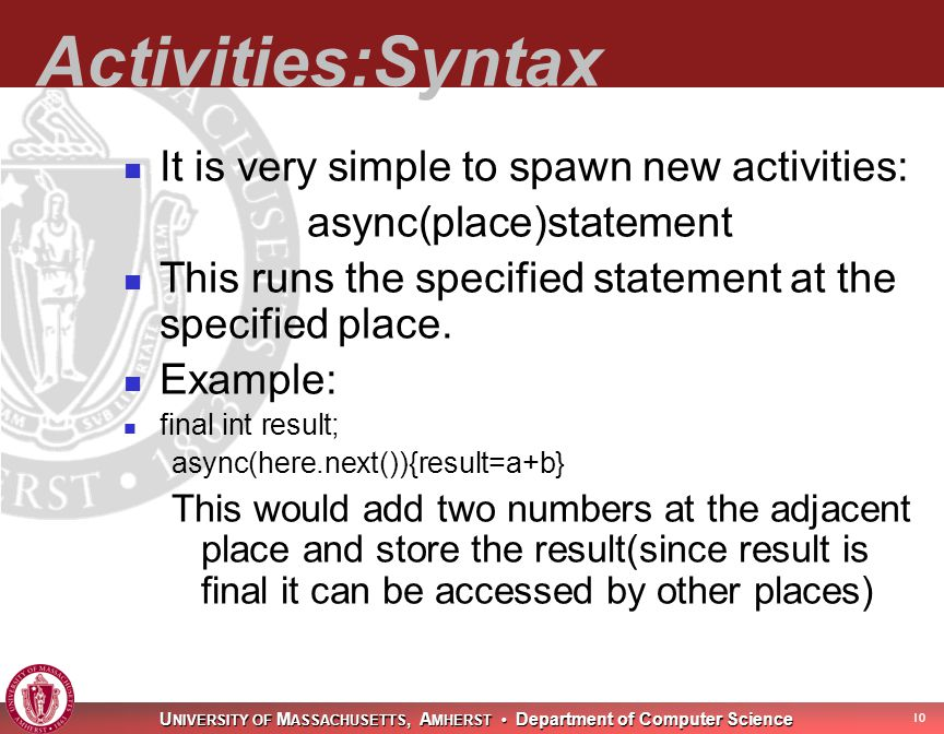 U NIVERSITY OF M ASSACHUSETTS, A MHERST Department of Computer Science 11 Type System X10 is strongly typed Unified type system Everything is an object; no primitive types Library supplies boolean, byte, short, char, int, long, float, double, complex, String classes Borrows Java's single inheritance combined with interfaces