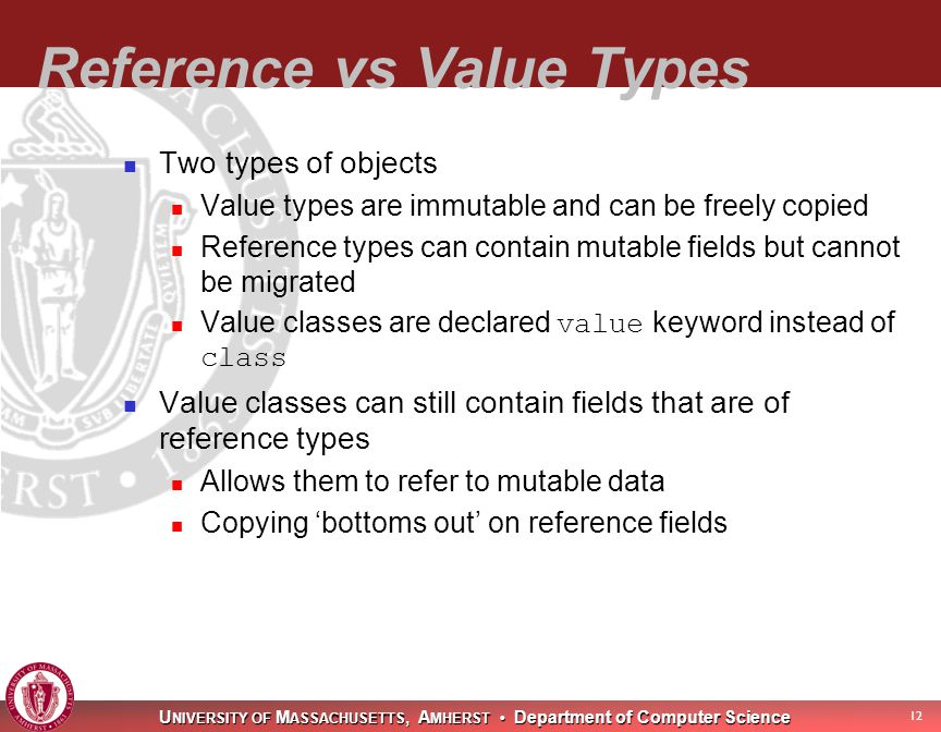 U NIVERSITY OF M ASSACHUSETTS, A MHERST Department of Computer Science 13 Type System (cont) Objects are either scalar or aggregate Each of value and reference types can be either scalar or aggregate Types consist of two parts Data type – The set of values it can take Place type – The place at which it resides No generics (yet)