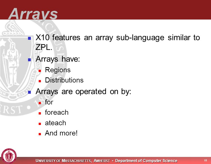 U NIVERSITY OF M ASSACHUSETTS, A MHERST Department of Computer Science 19 Even more arrays Arrays may be value(immutable) or reference(mutable) Keyword unsafe allows arrays that will play nice with java code.