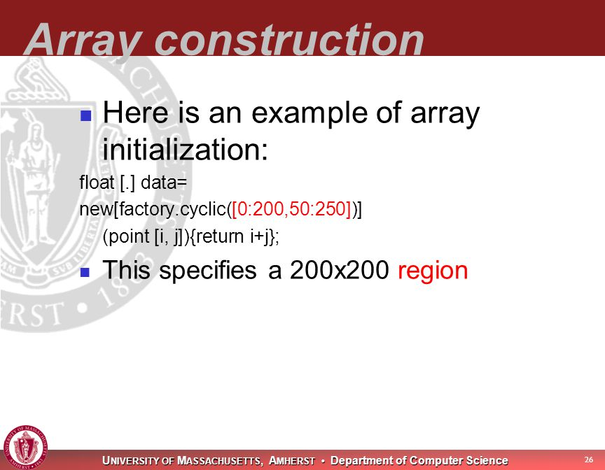 U NIVERSITY OF M ASSACHUSETTS, A MHERST Department of Computer Science 27 Array construction Here is an example of array initialization: float [.] data= new[factory.cyclic([0:200,50:250])] (point [i, j]){return i+j}; This specifies a 200x200 region.