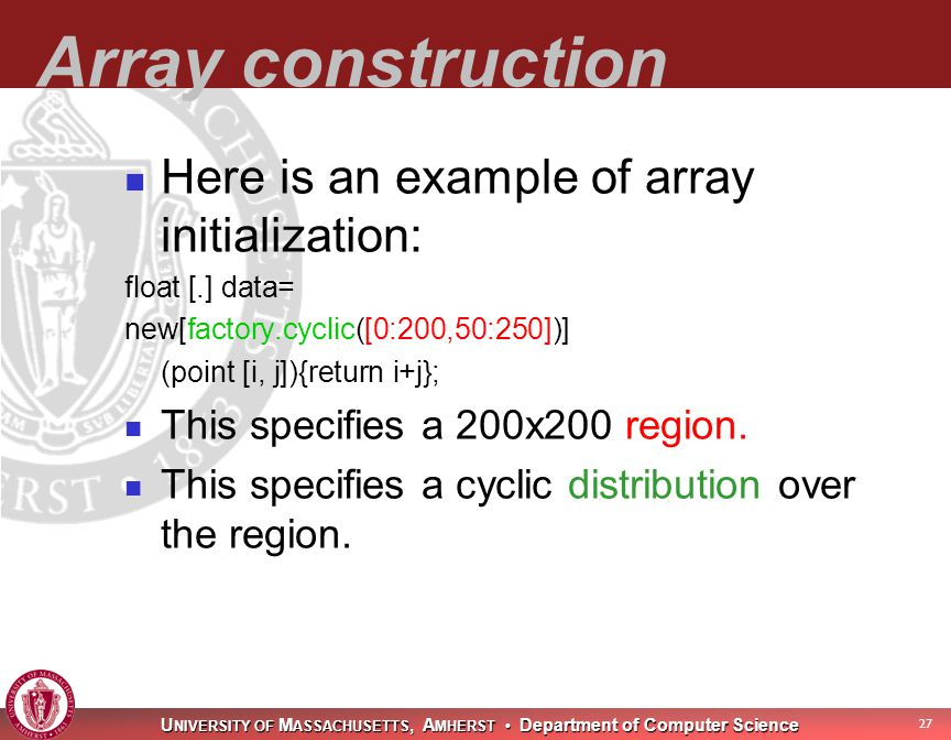 U NIVERSITY OF M ASSACHUSETTS, A MHERST Department of Computer Science 28 Array construction Here is an example of array initialization: float [.] data= new[factory.cyclic([0:200,50:250])] (point [i, j]){return i+j}; This specifies a 200x200 region.