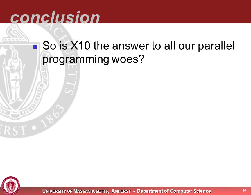 U NIVERSITY OF M ASSACHUSETTS, A MHERST Department of Computer Science 40 conclusion So is X10 the answer to all our parallel programming woes.