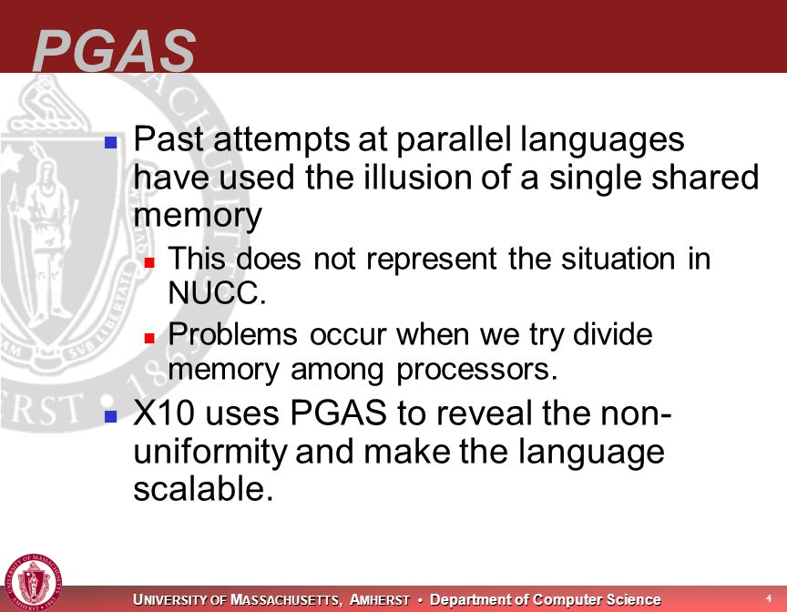 U NIVERSITY OF M ASSACHUSETTS, A MHERST Department of Computer Science 5 PGAS(co nt) PGAS=Partitioned Global Address Space Memory partitioned into places.