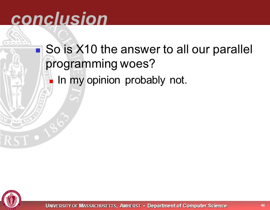 U NIVERSITY OF M ASSACHUSETTS, A MHERST Department of Computer Science 41 conclusion So is X10 the answer to all our parallel programming woes.