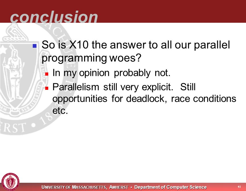 U NIVERSITY OF M ASSACHUSETTS, A MHERST Department of Computer Science 42 conclusion So is X10 the answer to all our parallel programming woes.