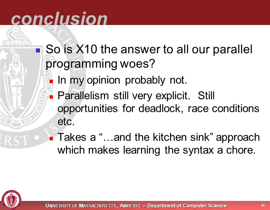 U NIVERSITY OF M ASSACHUSETTS, A MHERST Department of Computer Science 43 conclusion So is X10 the answer to all our parallel programming woes.