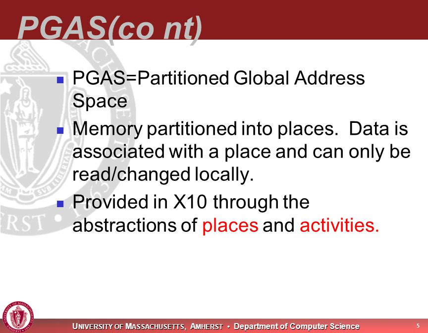 U NIVERSITY OF M ASSACHUSETTS, A MHERST Department of Computer Science 6 Places Contain a collection of resident mutable data objects and associated activities Places represent locality boundaries Very efficient access to resident data Set of places remains fixed at runtime Places are virtual Mapped to physical processors by runtime Runtime may transparently migrate places