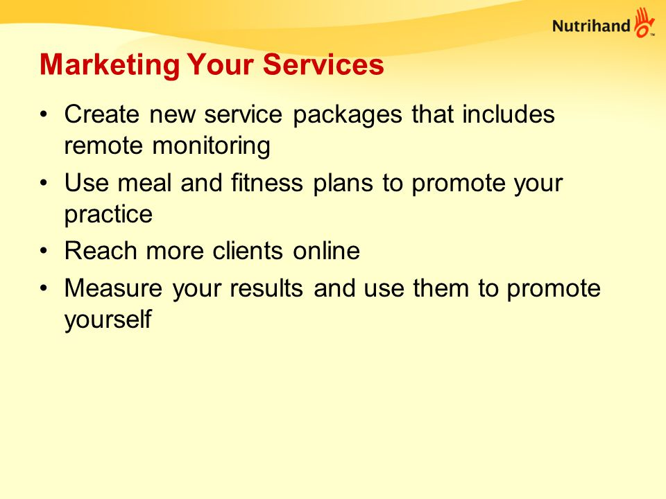 Marketing your services Be memorable: logo, colors (at least 2), 1 sentence that describes your service Have a web site Follow Up with your clients via email or phone Be part of the new Nutrihand Community –Present to thousands of users over the web –Answer questions –Live Chat and more....