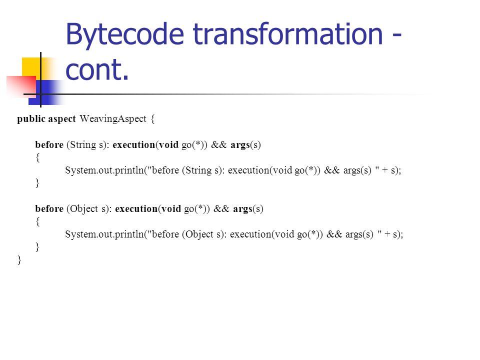 public class WeavingObject { public static void main(String[] args) { WeavingObject obj = new WeavingObject(); String s = null; obj.go(s); System.out.println(); s = new String( String ); obj.go(s); } public void go(Object s) { System.out.println( go(Object s) + s); } before (Object s): execution(void go(*)) && args(s) null go(Object s) null before (String s): execution(void go(*)) && args(s) String before (Object s): execution(void go(*)) && args(s) String go(Object s) String Bytecode transformation - cont.