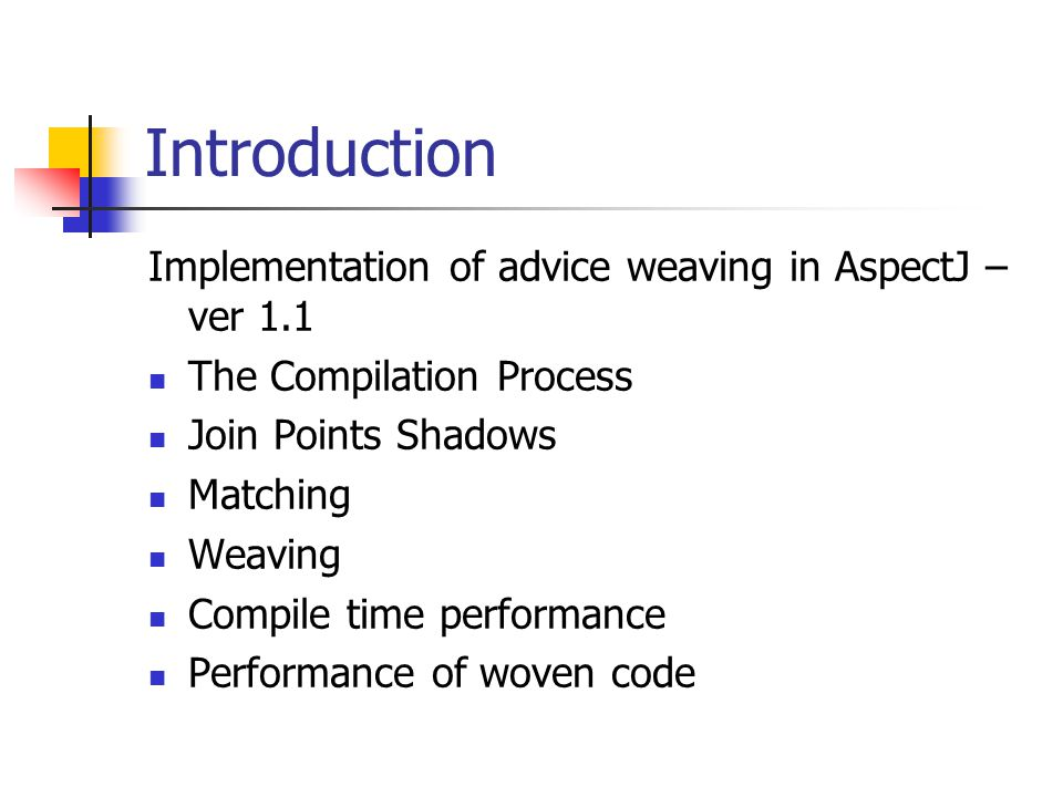 The Compilation Process – Source File Compilation Each advice declaration is compiled into a standard Java method before(String s): execution(void go(*)) && args(s) { System.out.println(s); } Is compiled into a method encapsulating the body of the advice public void ajc$before$A$a9(); 0: getstatic [java/lang/System.out] 3: aload_1 4: invokevirtual [java/io/PrintStream.println] 7: return