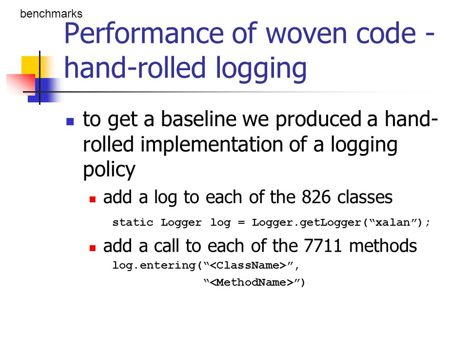 Performance of woven code - an unfortunate surprise Logging enabled L benchmarks public aspect Trace { private static Logger log = Logger.getLogger( xalan ); pointcut traced(): execution(* *(..)); before(): traced() { Signature s = thisJoinPointStaticPart.getSignature(); log.entering( s.getDeclaringType().getName(), s.getname()); }