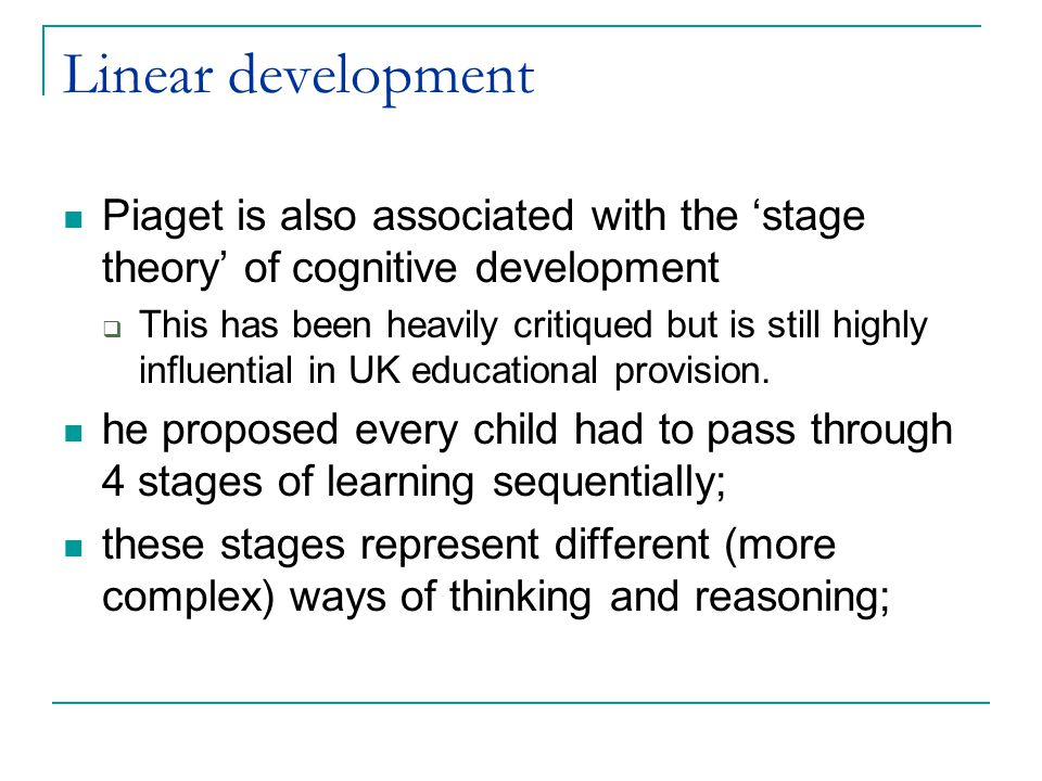 Piaget's stages Sensory motor period: 0-2 years  Physical interaction with the world Pre-operational period: 2-7 years  Exploration of the physical world and how it related to the self (ego-centric understandings) Period of concrete operations: 7-11 years  Logical understandings of the world including reversibility, ordering, sorting, conservation and seriation Period of formal operations: 11-12 upward  Generation of hypotheses and ability to think abstractedly and scientifically