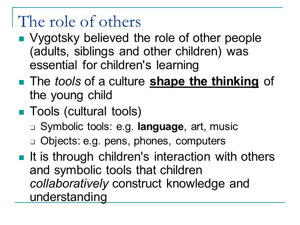 Learning … Is not just about things (how it works, scientific concepts) Is also about being part of a community By using the symbolic tools with other people children are part of their culture  This includes beliefs, language, rules – how we act in different situations, with different people