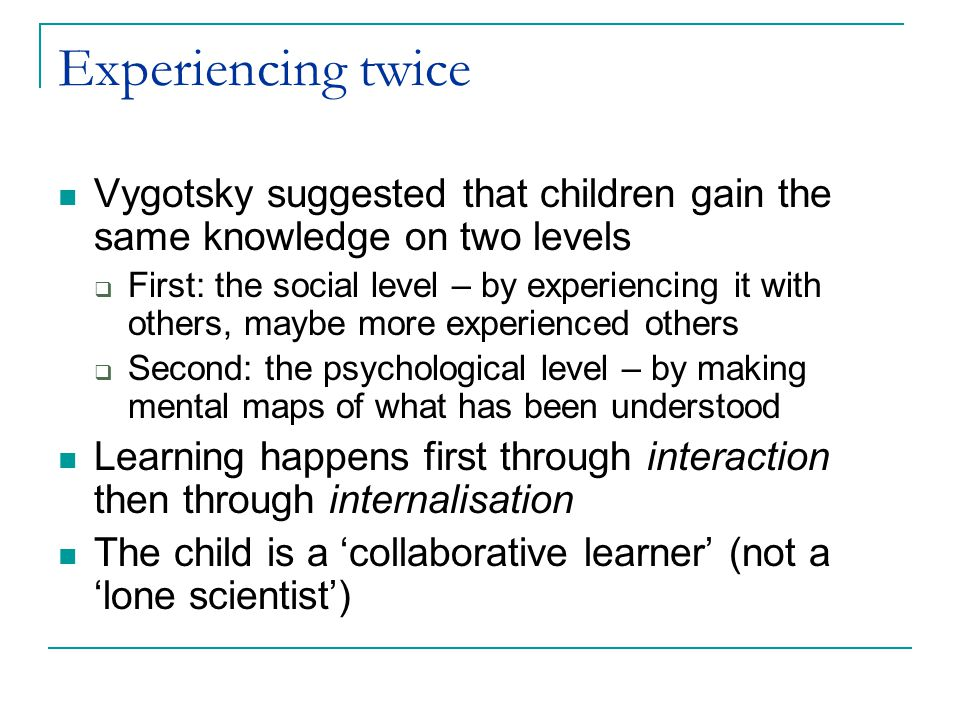 The ZPD Vygotsky introduced the idea of the zone of proximal development (ZPD) Child demonstrates alone what s/he has already mastered  Knowledge and skill that the child has Child can perform at a higher level when he/she is supported by a more capable peer or adult  Knowledge and skill that the child has not yet mastered