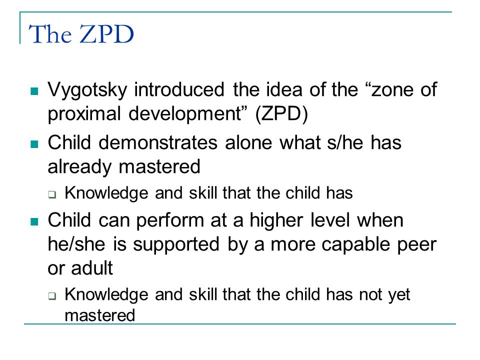 The ZPD Level of Potential Development Knowledge and understanding which the child may gain in the future but is inaccessible from where they are now (level of actual development) Zone of Proximal Development Knowledge and understanding which the child may grasp with the help of a more competent peer or adult – the child is on the edge of her capabilities and needs support [ scaffolding ] Level of Actual Development Knowledge acquired and solid conceptual understanding – what the child can do alone and independently