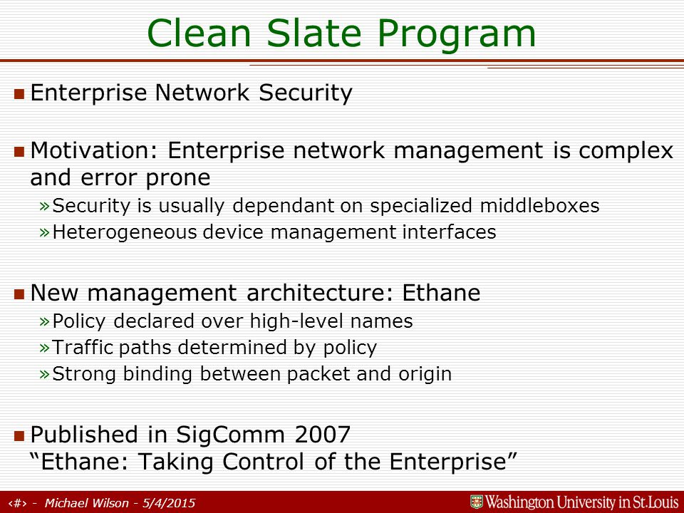 14 - Michael Wilson - 5/4/2015 Clean Slate Program Ethane (cont'd) »Ethane is a real system in use at Stanford »Centralized control architecture Experimental results show management scales to at least 25,000 nodes on a single commodity PC »Low-level switches have flow tables that describe allowable traffic »Traffic not matching any existing flow is forwarded to controller »Controller allows or denies flow, establishes new filters in switches along the path and forwards packet along Ethane switches implemented in: »802.11g wireless (OpenWRT) »NetFPGA Card »Linux PC (for rapid deployment) Ethane switches are simpler than full ethernet switches Figure from SigComm07 Ethane Paper