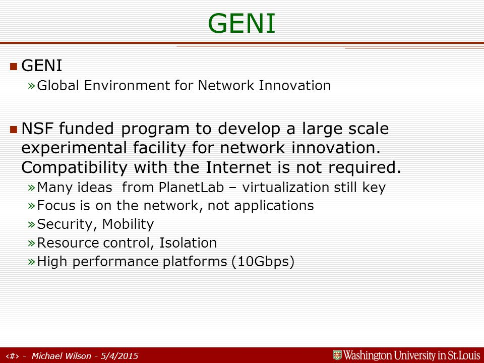 38 - Michael Wilson - 5/4/2015 GENI Goals: Slices, like PlanetLab Wide deployment, like PlanetLab Experiment to Deployment, like PlanetLab Resource Broker, like the DIA Isolation, like the DIA Enable Clean Slate types of experiments Instrumentation / Sensors – to track experiments Is GENI the next Internet.