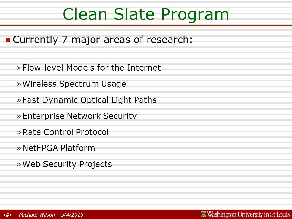 10 - Michael Wilson - 5/4/2015 Clean Slate Program Flow-level Models for the Internet Motivation: Internet design validation »Simulation more accurate but scales poorly to very large networks.