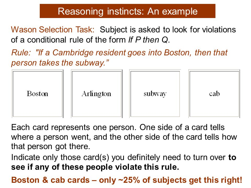 Reasoning instincts: An example Wason Selection Task: Subject is asked to look for violations of a conditional rule of the form If P then Q.