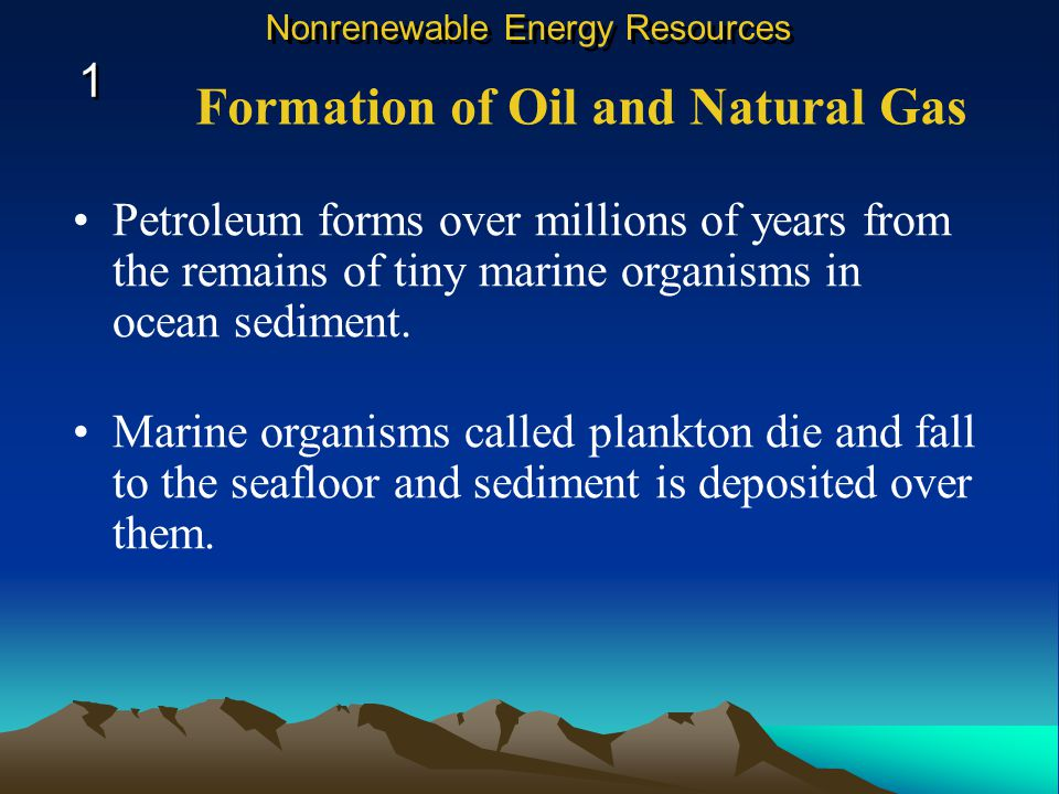 Petroleum forms over millions of years from the remains of tiny marine organisms in ocean sediment.