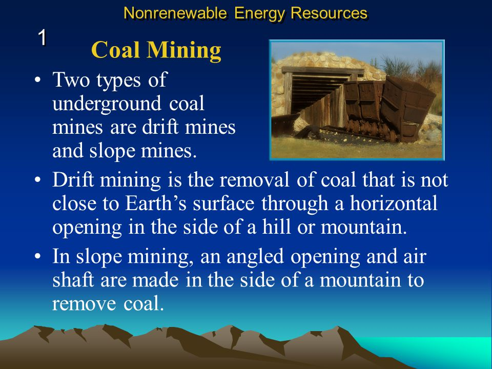Two types of underground coal mines are drift mines and slope mines.