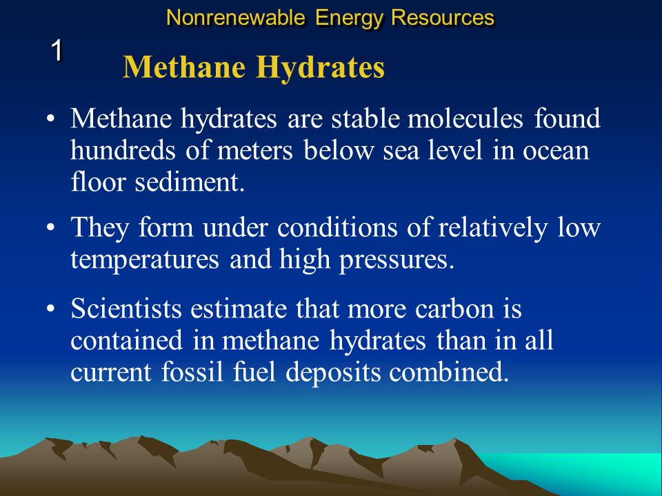 Methane hydrates are stable molecules found hundreds of meters below sea level in ocean floor sediment.