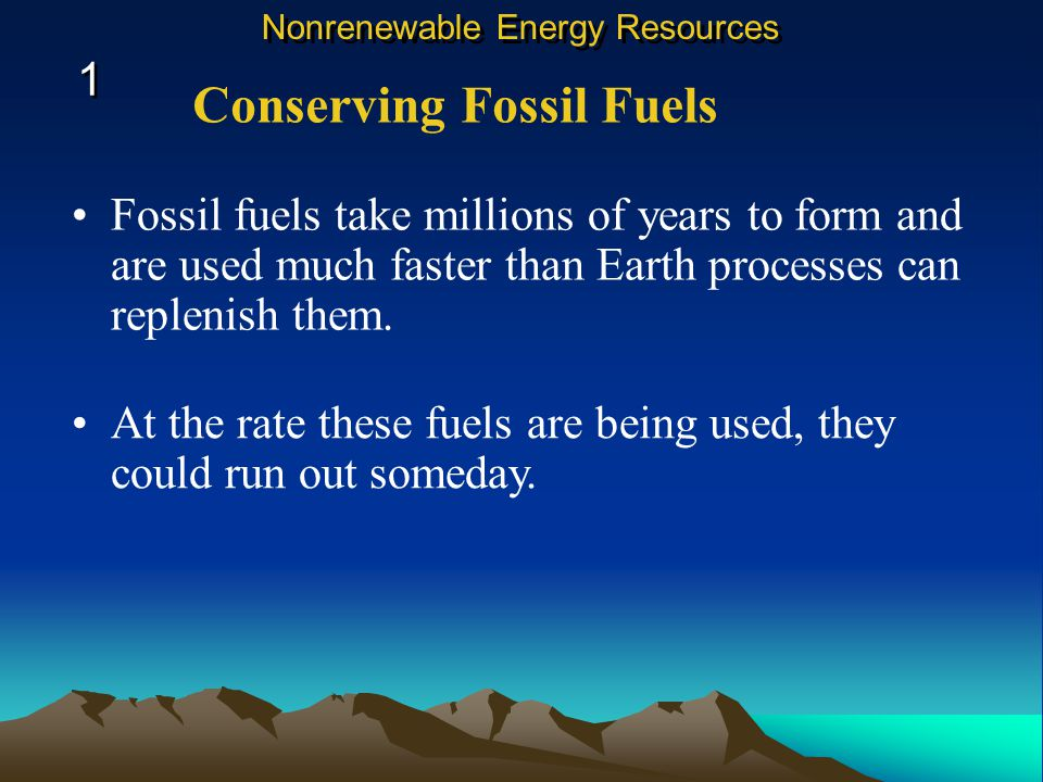 Fossil fuels take millions of years to form and are used much faster than Earth processes can replenish them.