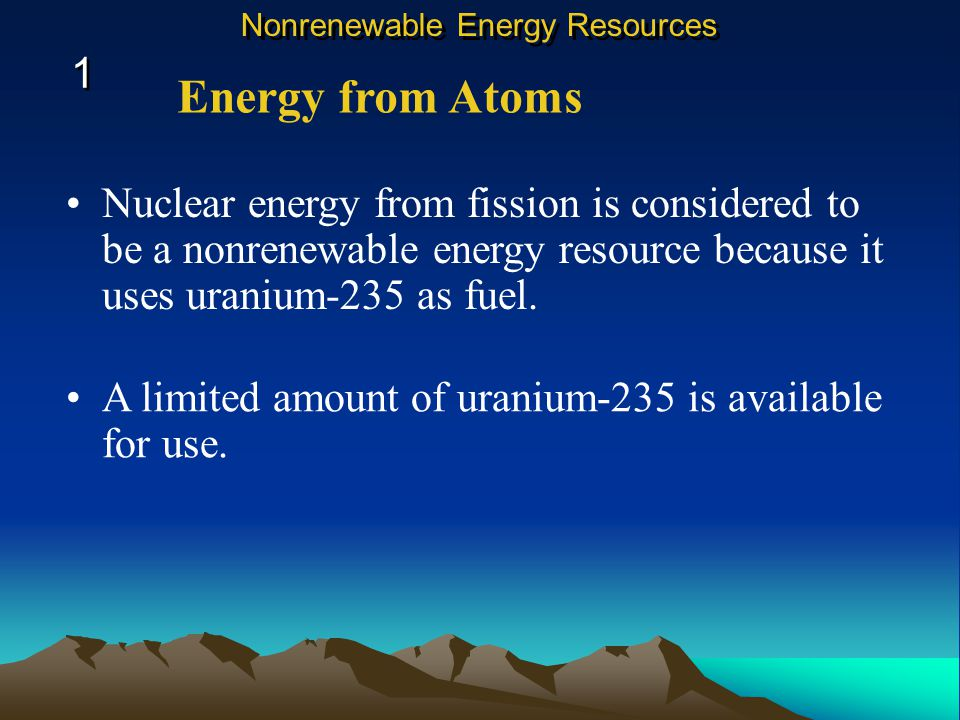 Nuclear energy from fission is considered to be a nonrenewable energy resource because it uses uranium-235 as fuel.
