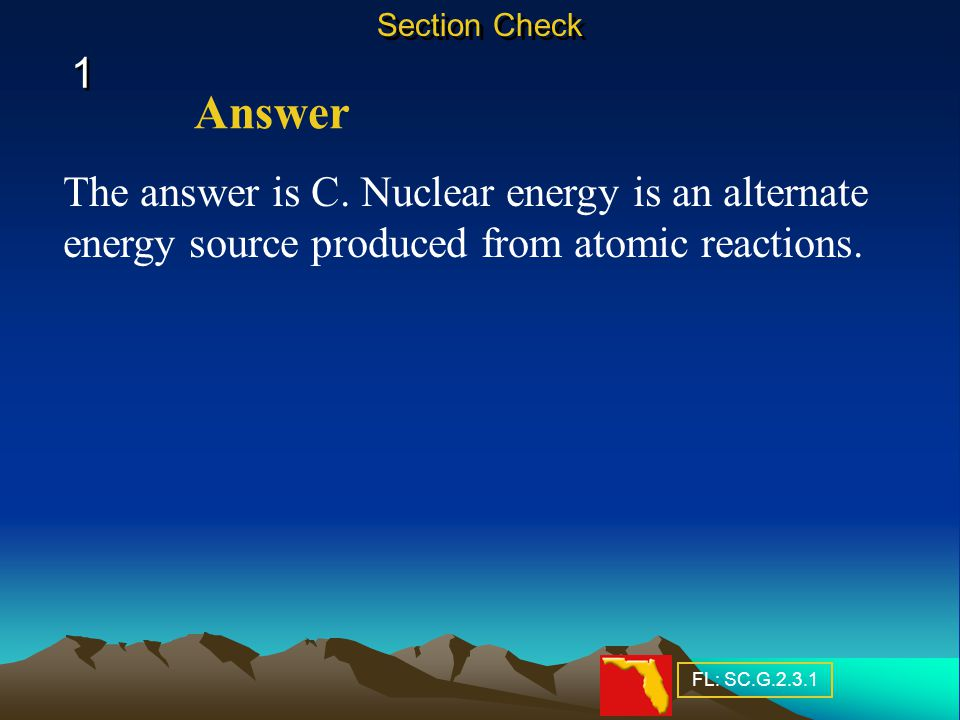 1 1 The answer is C.Nuclear energy is an alternate energy source produced from atomic reactions.