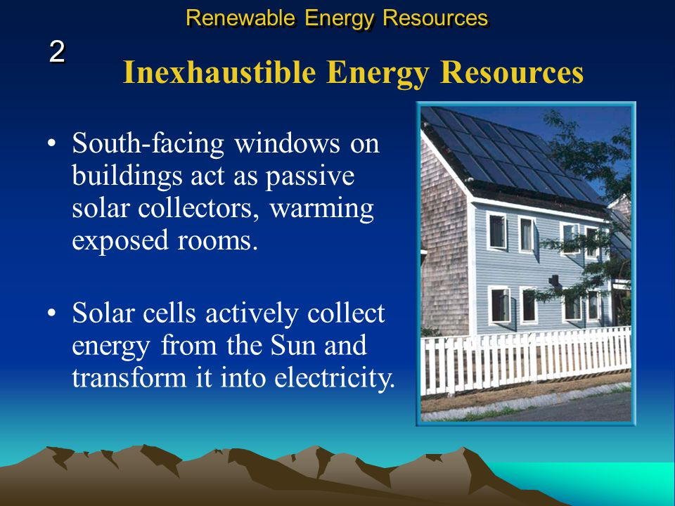 Inexhaustible Energy Resources South-facing windows on buildings act as passive solar collectors, warming exposed rooms.