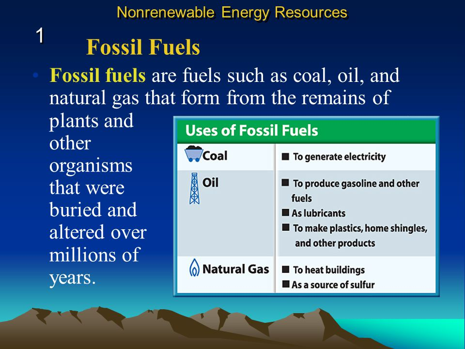 Fossil fuels are fuels such as coal, oil, and natural gas that form from the remains of plants and other organisms that were buried and altered over millions of years.